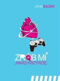 Zrob-mi-jakas-krzywde-czyli-wszystkie-gry-video-sa-o-milosci_Jakub-Zulczyk,images_product,1,978-83-89603-54-8